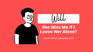 leave her alone, will she miss me, will she miss you, leave her alone to make her miss you