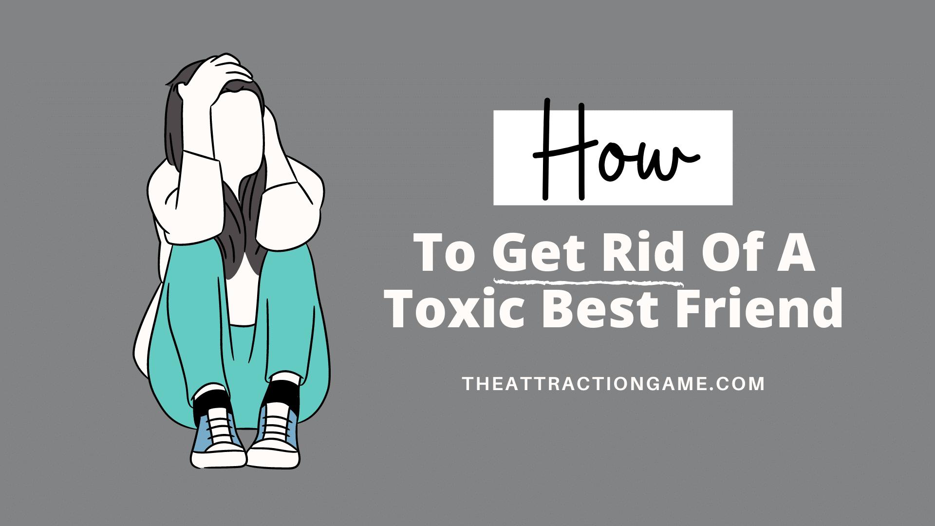 toxic best friend, get rid of toxic best friend, my best friend is toxic, how to end a toxic friendship